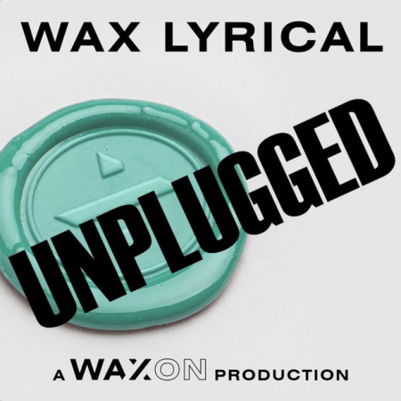 Wax Lyrical UNPLUGGED : 17 March / Wax/On